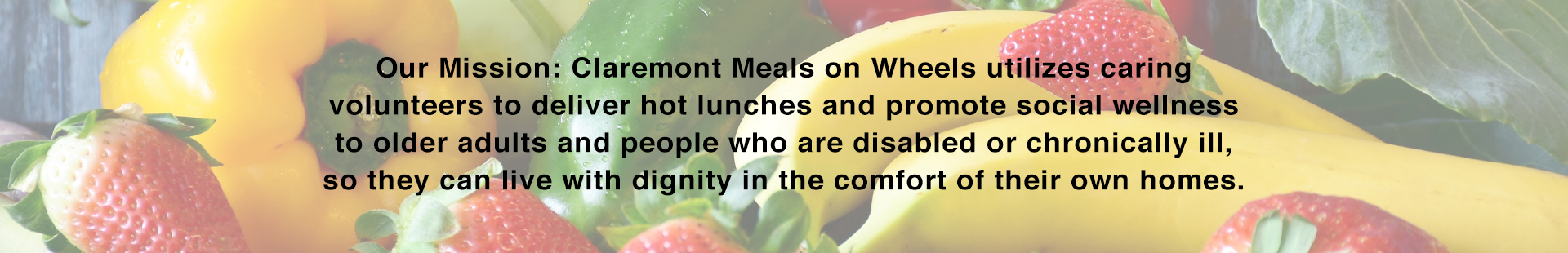 Our Mission: Claremont Meals on Wheels utilizes caring volunteers to deliver hot lunches and promote social wellness to older adults and people who are disabled or chronically ill, so they can live with dignity in the comfort of their own homes.